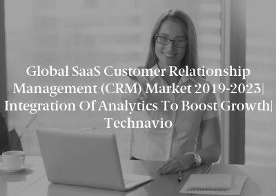 Global SaaS Customer Relationship Management (CRM) Market 2019-2023| Integration of Analytics to Boost Growth| Technavio