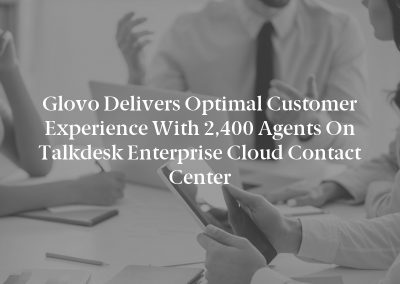 Glovo Delivers Optimal Customer Experience With 2,400 Agents on Talkdesk Enterprise Cloud Contact Center