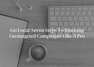 Go Local: Seven Steps to Running Geotargeted Campaigns Like a Pro