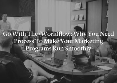 Go With the (Work)flow: Why You Need Process to Make Your Marketing Programs Run Smoothly