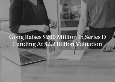 Gong Raises $200 Million in Series D Funding at $2.2 Billion Valuation