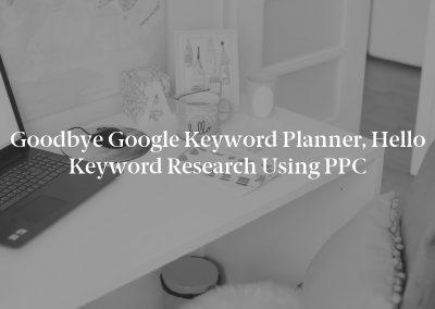 Goodbye Google Keyword Planner, Hello Keyword Research Using PPC