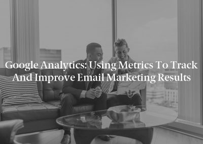 Google Analytics: Using Metrics to Track and Improve Email Marketing Results