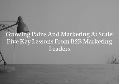 Growing Pains and Marketing at Scale: Five Key Lessons From B2B Marketing Leaders