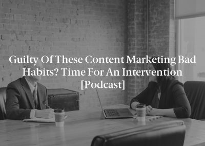 Guilty of These Content Marketing Bad Habits? Time for an Intervention [Podcast]