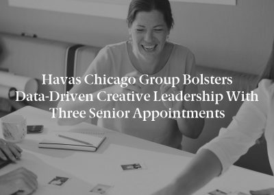Havas Chicago Group Bolsters Data-Driven Creative Leadership with Three Senior Appointments
