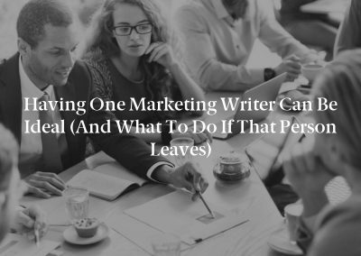 Having One Marketing Writer Can Be Ideal (And What to Do If That Person Leaves)