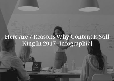 Here Are 7 Reasons Why Content is Still King in 2017 [Infographic]