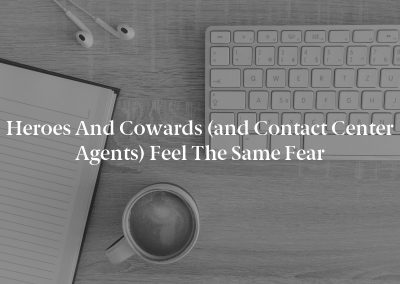 Heroes and Cowards (and Contact Center Agents) Feel the Same Fear