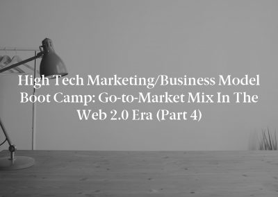 High Tech Marketing/Business Model Boot Camp: Go-to-Market Mix in the Web 2.0 Era (Part 4)