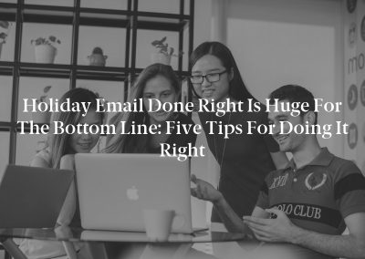 Holiday Email Done Right Is Huge for the Bottom Line: Five Tips for Doing It Right