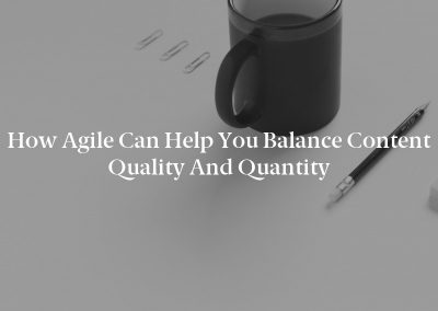 How Agile Can Help You Balance Content Quality and Quantity