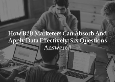 How B2B Marketers Can Absorb and Apply Data Effectively: Six Questions Answered