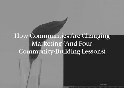 How Communities Are Changing Marketing (And Four Community-Building Lessons)