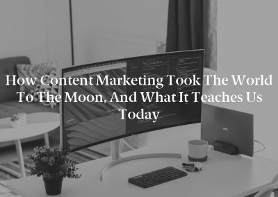 How Content Marketing Took the World to the Moon, and What It Teaches Us Today