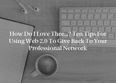 How Do I Love Thee…? Ten Tips for Using Web 2.0 to Give Back to Your Professional Network