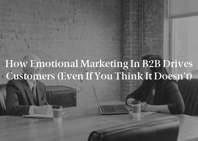How Emotional Marketing in B2B Drives Customers (Even If You Think It Doesn't)