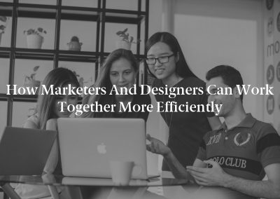 How Marketers and Designers Can Work Together More Efficiently