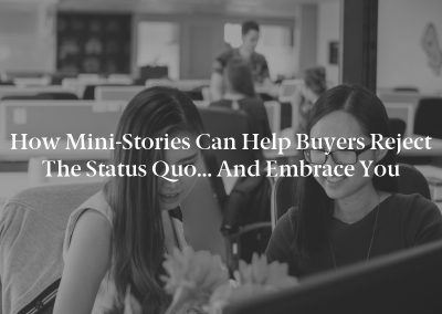 How Mini-Stories Can Help Buyers Reject the Status Quo… and Embrace You