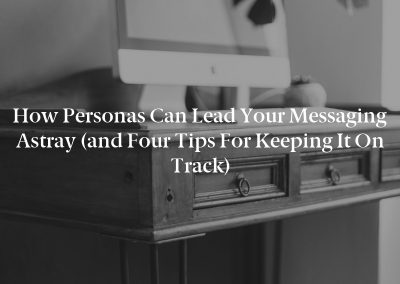 How Personas Can Lead Your Messaging Astray (and Four Tips for Keeping It on Track)