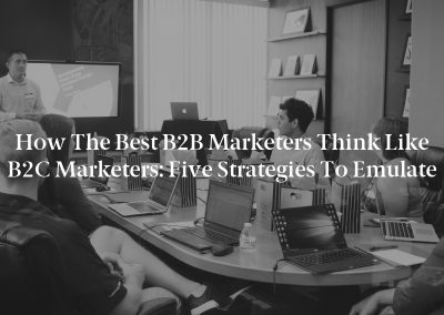 How the Best B2B Marketers Think Like B2C Marketers: Five Strategies to Emulate