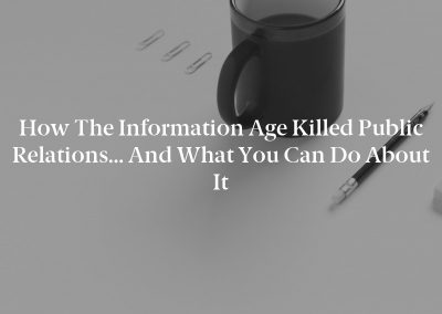 How the Information Age Killed Public Relations… and What You Can Do About It