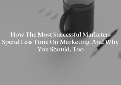 How the Most Successful Marketers Spend Less Time on Marketing, and Why You Should, Too