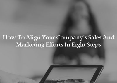 How to Align Your Company's Sales and Marketing Efforts in Eight Steps