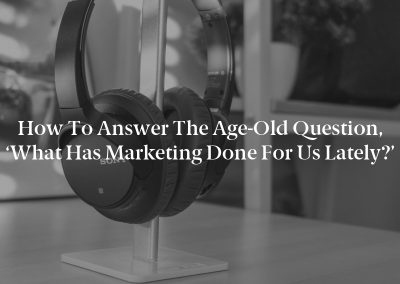 How to Answer the Age-Old Question, 'What Has Marketing Done for Us Lately?'