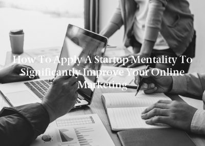 How to Apply a Startup Mentality to Significantly Improve Your Online Marketing