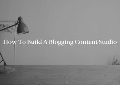How to Build a Blogging Content Studio