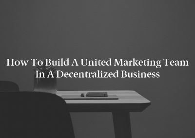 How to Build a United Marketing Team in a Decentralized Business