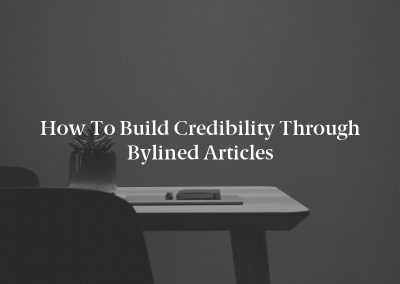 How to Build Credibility Through Bylined Articles