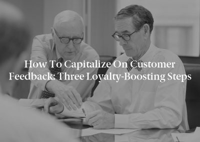 How to Capitalize on Customer Feedback: Three Loyalty-Boosting Steps