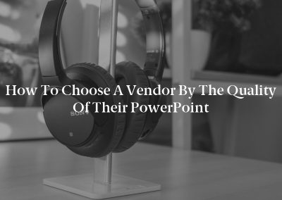 How to Choose a Vendor by the Quality of their PowerPoint