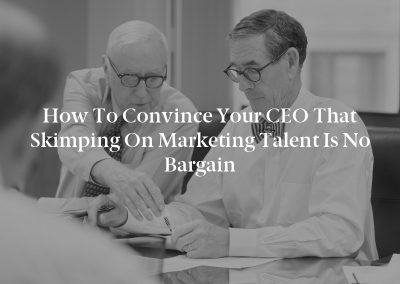How to Convince Your CEO That Skimping on Marketing Talent Is No Bargain