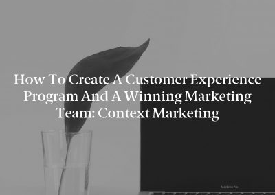 How to Create a Customer Experience Program and a Winning Marketing Team: Context Marketing