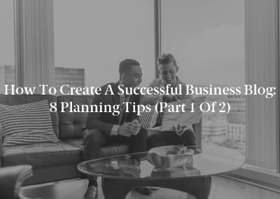How to Create a Successful Business Blog: 8 Planning Tips (Part 1 of 2)