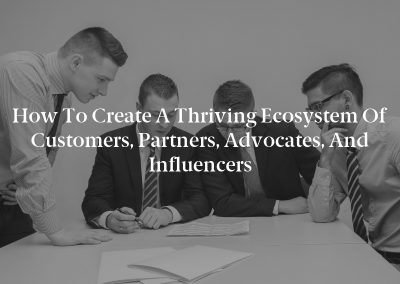 How to Create a Thriving Ecosystem of Customers, Partners, Advocates, and Influencers