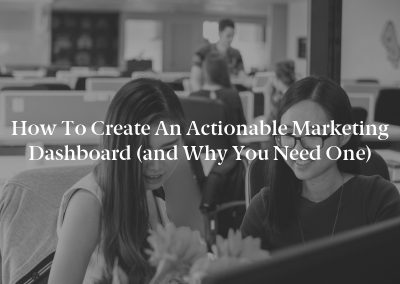 How to Create an Actionable Marketing Dashboard (and Why You Need One)