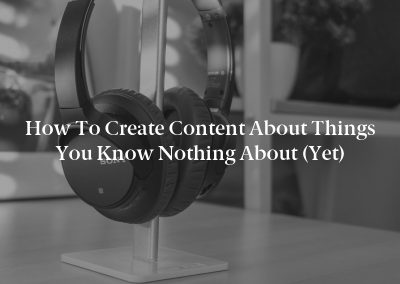 How to Create Content About Things You Know Nothing About (Yet)