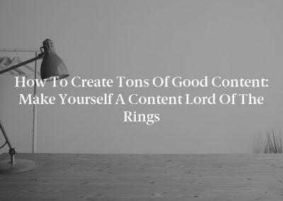 How to Create Tons of Good Content: Make Yourself a Content Lord of the Rings