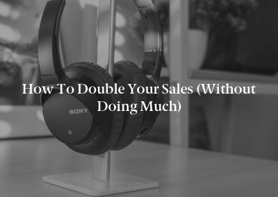 How to Double Your Sales (Without Doing Much)