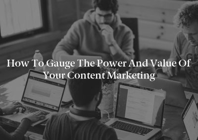 How to Gauge the Power and Value of Your Content Marketing
