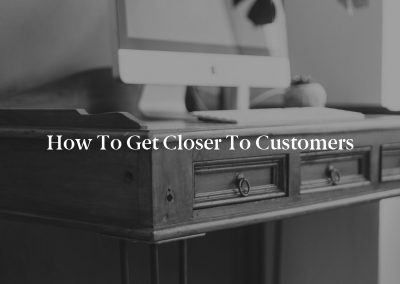 How to Get Closer to Customers