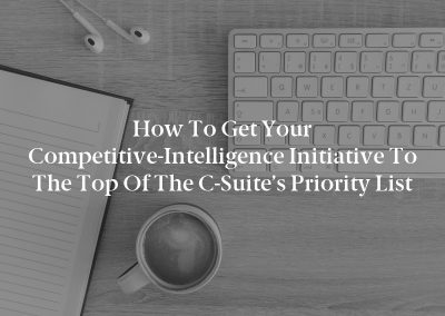 How to Get Your Competitive-Intelligence Initiative to the Top of the C-Suite's Priority List
