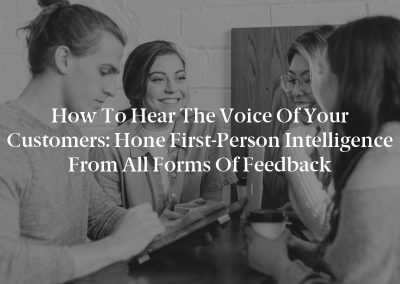 How to Hear the Voice of Your Customers: Hone First-Person Intelligence From All Forms of Feedback