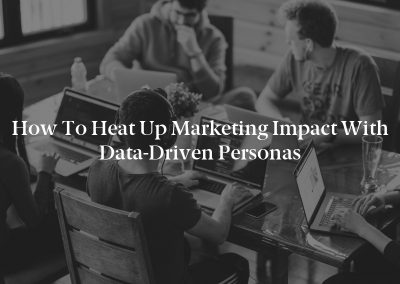 How to Heat Up Marketing Impact With Data-Driven Personas