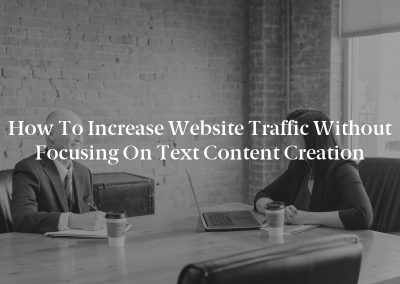 How to Increase Website Traffic Without Focusing on Text Content Creation