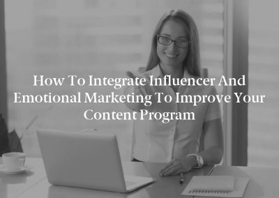 How to Integrate Influencer and Emotional Marketing to Improve Your Content Program